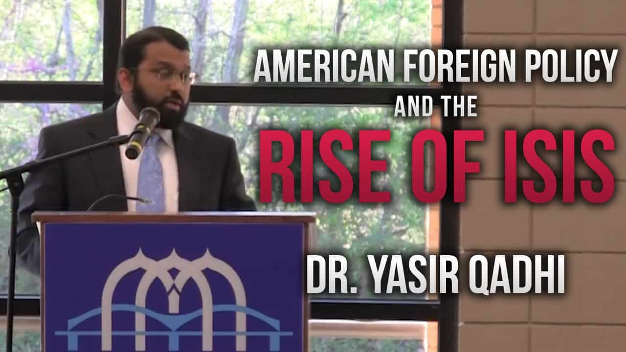 Yasir Qadhi – American Foreign Policy and the Rise of ISIS