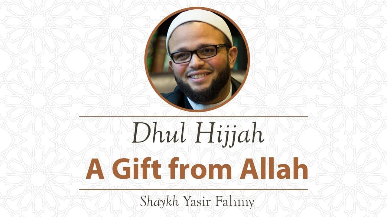 Yasir Fahmy – Dhul Hijjah: A Gift from Allah